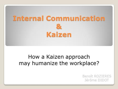 Internal Communication & Kaizen Benoît ROZIERES Jérôme DIDOT How a Kaizen approach may humanize the workplace?