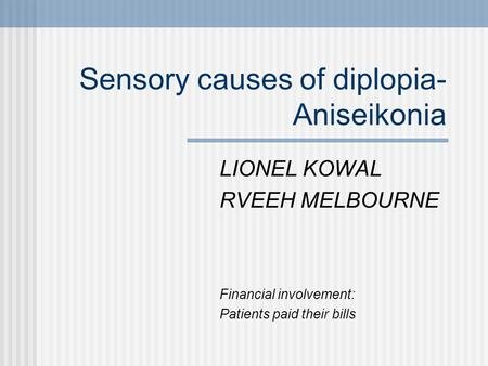 Sensory causes of diplopia- Aniseikonia LIONEL KOWAL RVEEH MELBOURNE Financial involvement: Patients paid their bills.