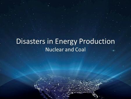 Disasters in Energy Production Nuclear and Coal. Major Disasters in Nuclear Energy National Reactor Testing Station- Jan. 3, 1961 Three Mile Island- March.