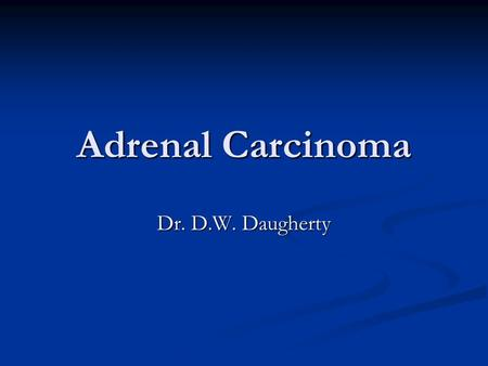 Adrenal Carcinoma Dr. D.W. Daugherty. Epidemiology Estimated incidence of 0.5-2 per 10 6 patients per year Estimated incidence of 0.5-2 per 10 6 patients.