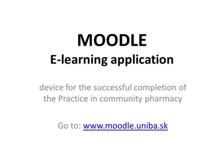 MOODLE E-learning application device for the successful completion of the Practice in community pharmacy Go to: www.moodle.uniba.skwww.moodle.uniba.sk.