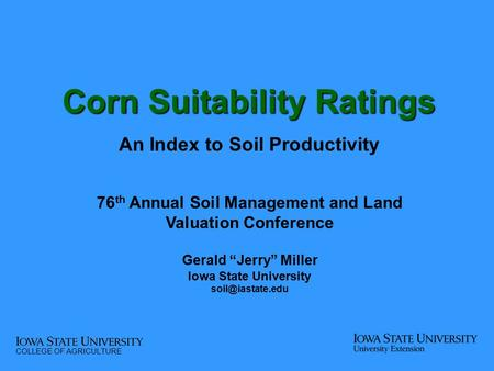 "Corn Suitability Ratings An Index to Soil Productivity 76 th Annual Soil Management and Land Valuation Conference Gerald ""Jerry"" Miller Iowa State University."