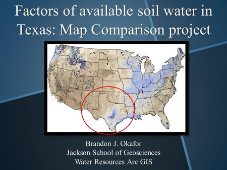 Factors of available soil water in Texas: Map Comparison project Brandon J. Okafor Jackson School of Geosciences Water Resources Arc GIS.