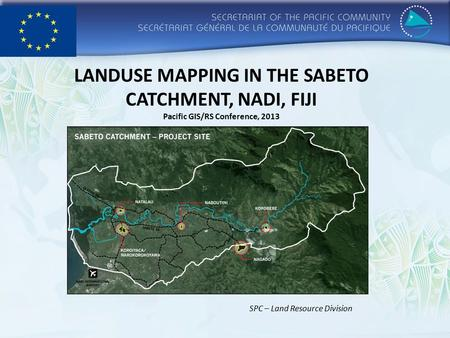 LANDUSE MAPPING IN THE SABETO CATCHMENT, NADI, FIJI Pacific GIS/RS Conference, 2013 SPC – Land Resource Division.