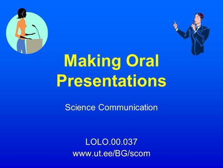 Making Oral Presentations Science Communication LOLO.00.037 www.ut.ee/BG/scom.