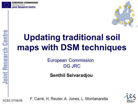 JRC Ispra - IES NCSS, 07/06/06Selvaradjou et al. Senthil Selvaradjou European Commission Updating traditional soil maps with DSM techniques DG JRC F. Carré,