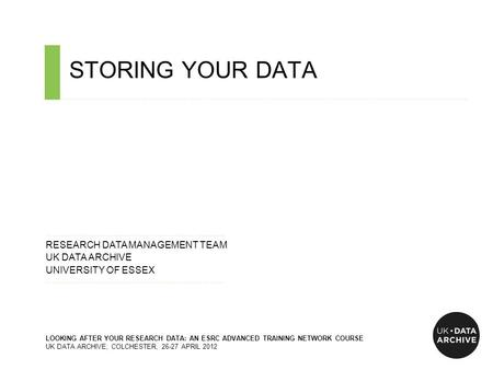 STORING YOUR DATA ……………………………………………………………………………………………………………………………….…………………………….. ……………………………………………………………......…... RESEARCH DATA MANAGEMENT TEAM UK DATA.