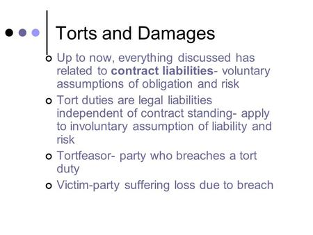 Torts and Damages Up to now, everything discussed has related to contract liabilities- voluntary assumptions of obligation and risk Tort duties are legal.