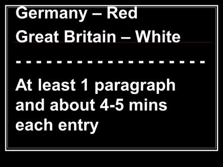 Germany – Red Great Britain – White - - - - - - - - - - - - - - - - - - - At least 1 paragraph and about 4-5 mins each entry.