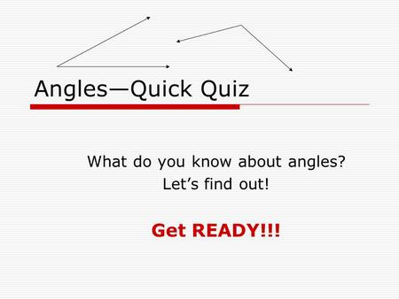 Angles—Quick Quiz What do you know about angles? Let's find out! Get READY!!!