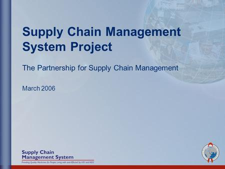 Supply Chain Management System Project The Partnership for Supply Chain Management March 2006.