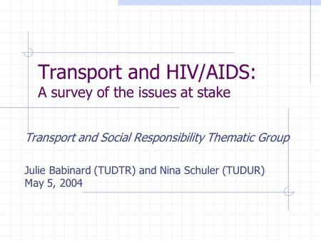 Transport and HIV/AIDS: A survey of the issues at stake Transport and Social Responsibility Thematic Group Julie Babinard (TUDTR) and Nina Schuler (TUDUR)