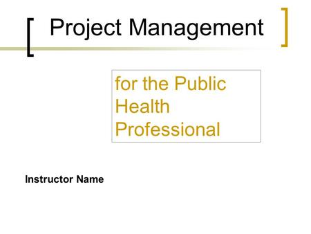 Project Management for the Public Health Professional Instructor Name