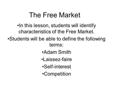 The Free Market In this lesson, students will identify characteristics of the Free Market. Students will be able to define the following terms: Adam Smith.
