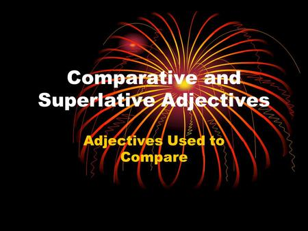Comparative and Superlative Adjectives Adjectives Used to Compare.