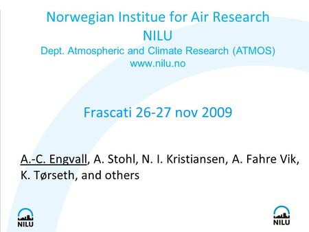 Frascati 26-27 nov 2009 A.-C. Engvall, A. Stohl, N. I. Kristiansen, A. Fahre Vik, K. Tørseth, and others Norwegian Institue for Air Research NILU Dept.