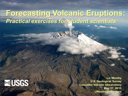 Forecasting Volcanic Eruptions: Practical exercises for student scientists Liz Westby U.S. Geological Survey Cascades Volcano Observatory May 27, 2015.