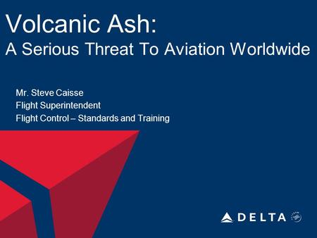 Volcanic Ash: A Serious Threat To Aviation Worldwide Mr. Steve Caisse Flight Superintendent Flight Control – Standards and Training.