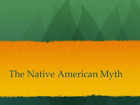 The Native American Myth. Bell Ringer In your notebook: List a minimum of three things you know about Native Americans.