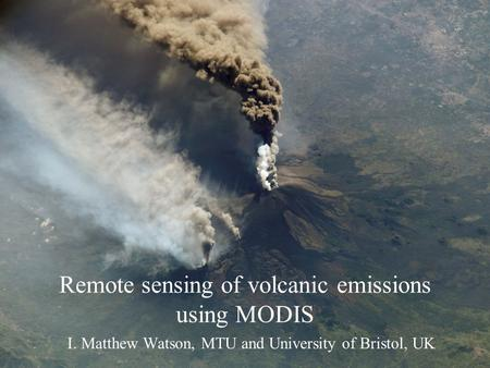 I. Matthew Watson, MTU and University of Bristol, UK Remote sensing of volcanic emissions using MODIS.