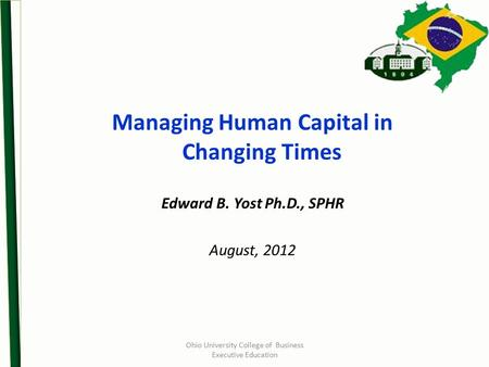 Ohio University College of Business Executive Education Managing Human Capital in Changing Times Edward B. Yost Ph.D., SPHR August, 2012.