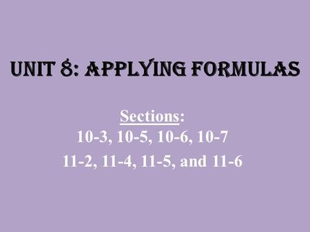 Unit 8: Applying Formulas Sections: 10-3, 10-5, 10-6, 10-7 11-2, 11-4, 11-5, and 11-6.
