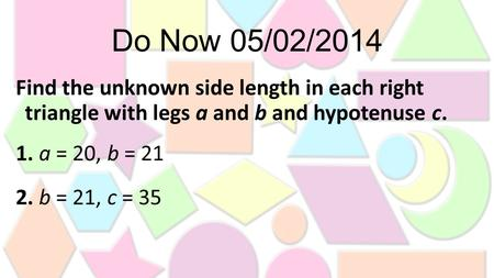 Do Now 05/02/2014 Find the unknown side length in each right triangle with legs a and b and hypotenuse c. 1. a = 20, b = 21 2. b = 21, c = 35.