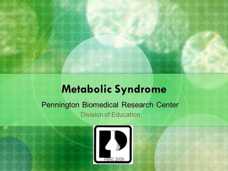 PBRC 2009 Metabolic Syndrome Pennington Biomedical Research Center Division of Education.