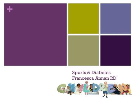 + Sports & Diabetes Francesca Annan RD. + Sport important for health and wellbeing – and having fun!