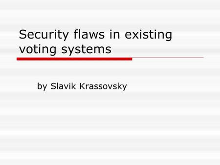 Security flaws in existing voting systems by Slavik Krassovsky.