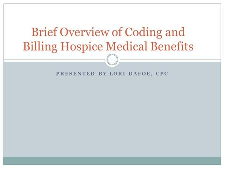 PRESENTED BY LORI DAFOE, CPC Brief Overview of Coding and Billing Hospice Medical Benefits.
