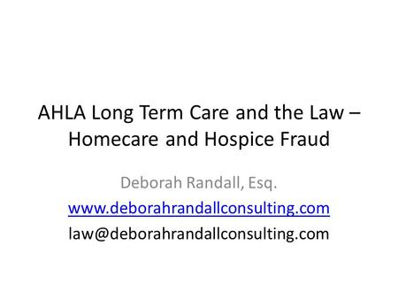 AHLA Long Term Care and the Law – Homecare and Hospice Fraud Deborah Randall, Esq.