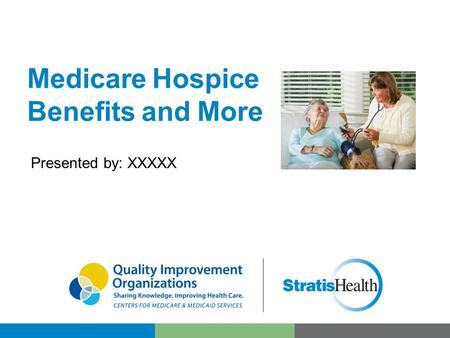 Medicare Hospice Benefits and More Presented by: XXXXX.