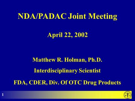 NDA/PADAC Joint Meeting Matthew R. Holman, Ph.D. Interdisciplinary Scientist FDA, CDER, Div. Of OTC Drug Products April 22, 2002 1.