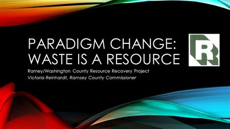 PARADIGM CHANGE: WASTE IS A RESOURCE Ramey/Washington County Resource Recovery Project Victoria Reinhardt, Ramsey County Commissioner.