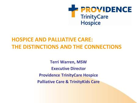 HOSPICE AND PALLIATIVE CARE: THE DISTINCTIONS AND THE CONNECTIONS Terri Warren, MSW Executive Director Providence TrinityCare Hospice Palliative Care &