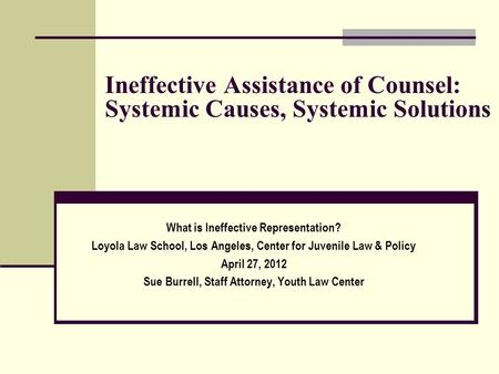 Ineffective Assistance of Counsel: Systemic Causes, Systemic Solutions What is Ineffective Representation? Loyola Law School, Los Angeles, Center for Juvenile.