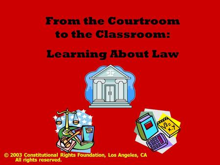 From the Courtroom to the Classroom: Learning About Law © 2003 Constitutional Rights Foundation, Los Angeles, CA All rights reserved.