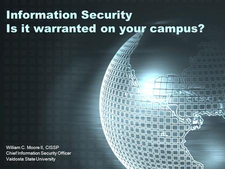 Information Security Is it warranted on your campus? William C. Moore II, CISSP Chief Information Security Officer Valdosta State University.