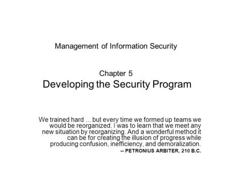 Management of Information Security Chapter 5 Developing the Security Program We trained hard ... but every time we formed up teams we would be reorganized.