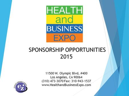 SPONSORSHIP OPPORTUNITIES 2015 11500 W. Olympic Blvd, #400 Los Angeles, CA 90064 (310) 473-3070 Fax: 310-943-1537 www.HealthandBusinessExpo.com.
