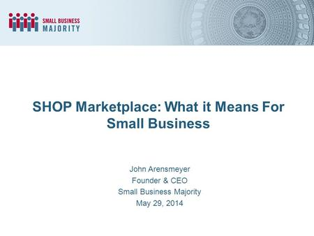 SHOP Marketplace: What it Means For Small Business John Arensmeyer Founder & CEO Small Business Majority May 29, 2014.