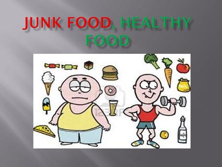 The junk food makes you fat, but it is less expensive than healthy food, you can die by eating junk food. You can eat junk food, just once a week if you.