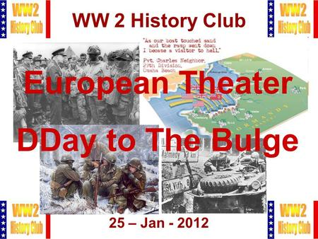 1 WW 2 History Club 25 – Jan - 2012 European Theater DDay to The Bulge.