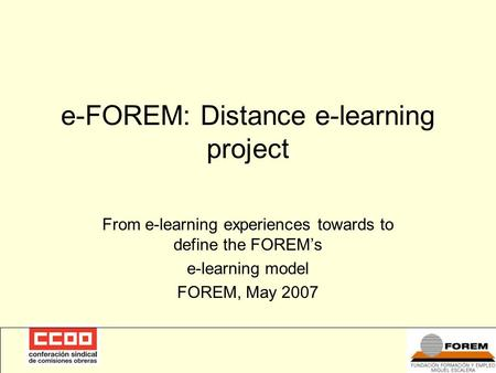 E-FOREM: Distance e-learning project From e-learning experiences towards to define the FOREM's e-learning model FOREM, May 2007.