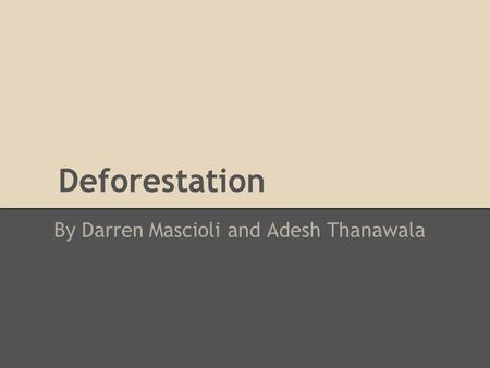 Deforestation By Darren Mascioli and Adesh Thanawala.