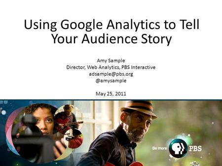 1 Using Google Analytics to Tell Your Audience Story Amy Sample Director, Web Analytics, PBS May 25, 2011.
