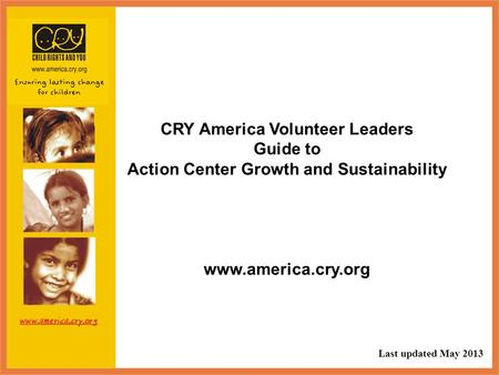 CRY America Volunteer Leaders Guide to Action Center Growth and Sustainability www.america.cry.org Last updated May 2013.
