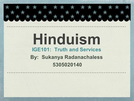 Hinduism IGE101: Truth and Services By: Sukanya Radanachaless 5305020140.