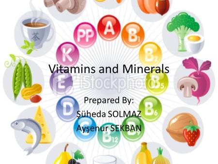 Vitamins and Minerals Prepared By: Şüheda SOLMAZ Ayşenur SEKBAN.